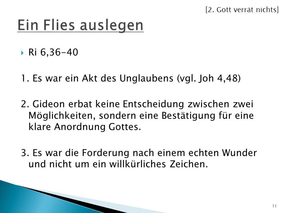 [2. Gott verrät nichts] Ein Flies auslegen. Ri 6,36-40. 1. Es war ein Akt des Unglaubens (vgl. Joh 4,48)